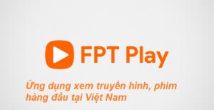 fpt play ứng dụng xem truyền hình, phim hàng đầu việt nam